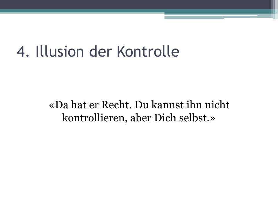 4. Illusion der Kontrolle «Da hat er Recht. Du kannst ihn nicht kontrollieren, aber Dich selbst.»