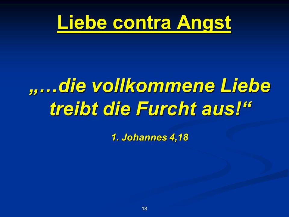 """Liebe contra Angst 18 """"…die vollkommene Liebe treibt die Furcht aus! 1. Johannes 4,18"""