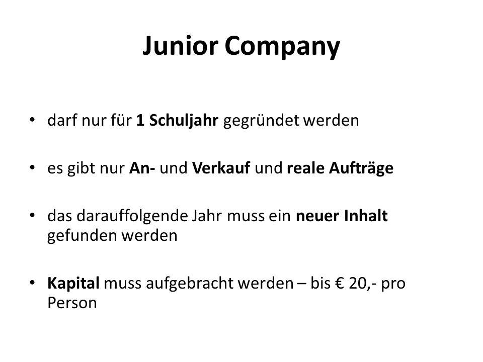 Junior Company darf nur für 1 Schuljahr gegründet werden es gibt nur An- und Verkauf und reale Aufträge das darauffolgende Jahr muss ein neuer Inhalt gefunden werden Kapital muss aufgebracht werden – bis € 20,- pro Person