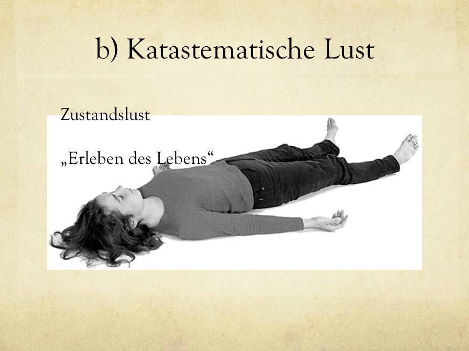 """b) Katastematische Lust Zustandslust """"Erleben des Lebens"""