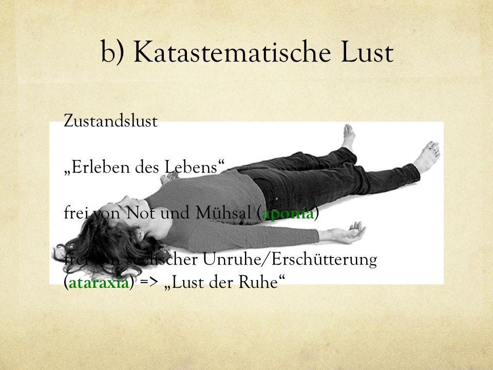 """b) Katastematische Lust Zustandslust """"Erleben des Lebens"""" frei von Not und Mühsal ( aponía ) frei von seelischer Unruhe/Erschütterung ( ataraxía ) =>"""