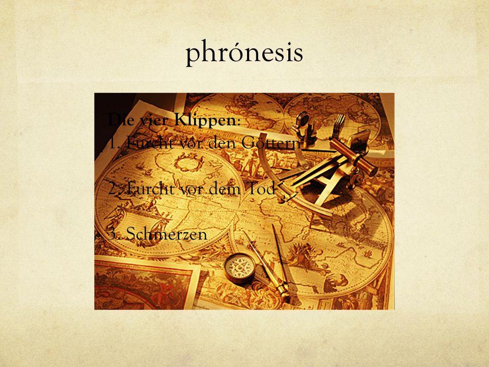 phrónesis Die vier Klippen : 1. Furcht vor den Göttern 2. Furcht vor dem Tod 3. Schmerzen