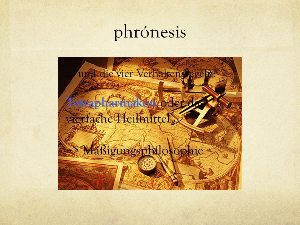 phrónesis … und die vier Verhaltensregeln: Tetrapharmakon oder das vierfache Heilmittel => Mäßigungsphilosophie