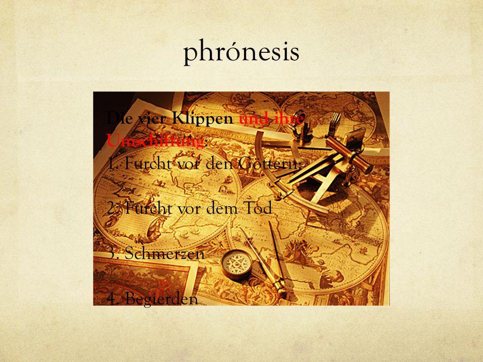 phrónesis Die vier Klippen und ihre Umschiffung : 1. Furcht vor den Göttern: 2. Furcht vor dem Tod 3. Schmerzen 4. Begierden