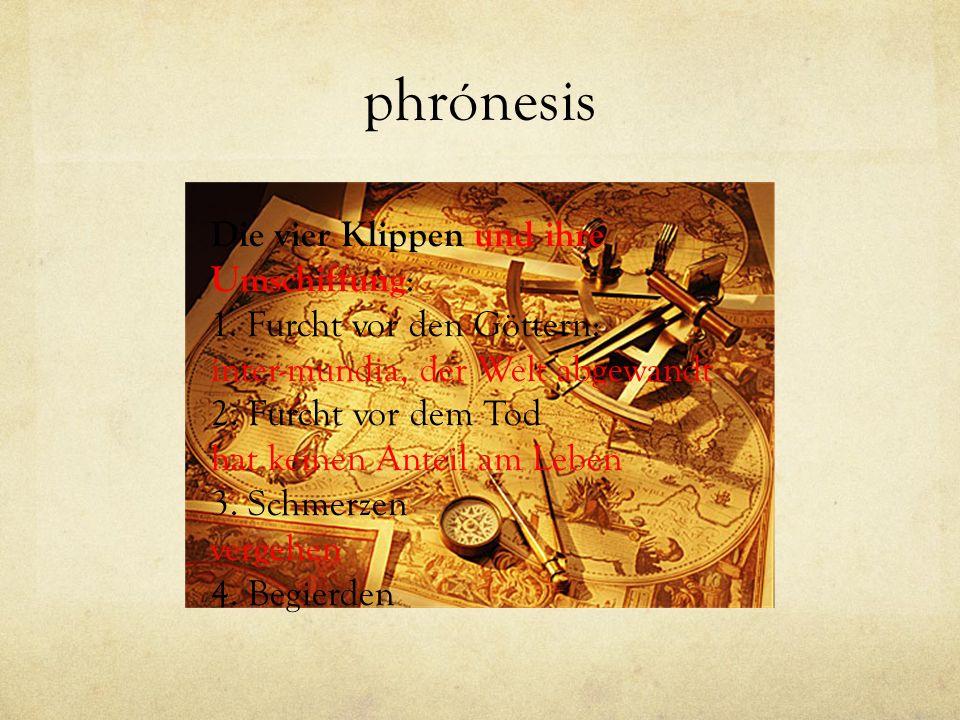 phrónesis Die vier Klippen und ihre Umschiffung : 1. Furcht vor den Göttern: inter-mundia, der Welt abgewandt 2. Furcht vor dem Tod hat keinen Anteil