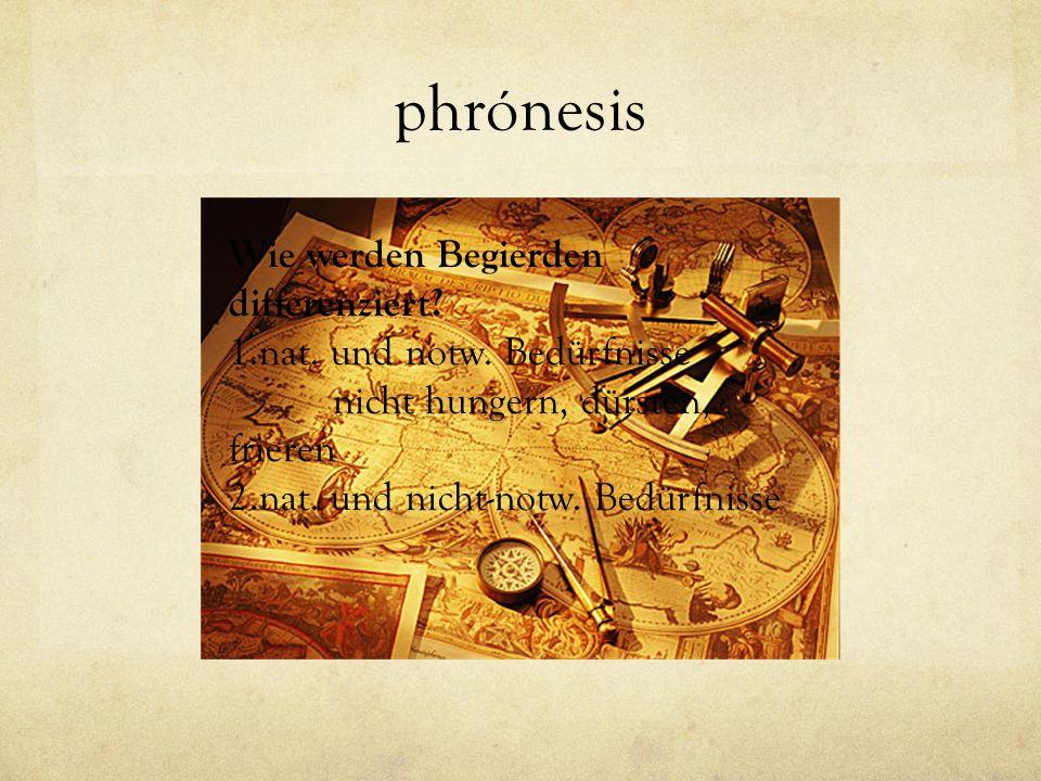 phrónesis Wie werden Begierden differenziert? 1.nat. und notw. Bedürfnisse nicht hungern, dürsten, frieren 2.nat. und nicht-notw. Bedürfnisse