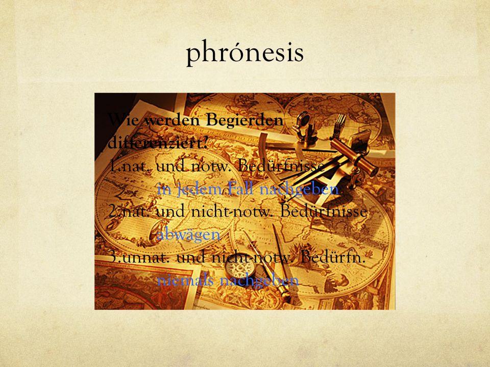 phrónesis Wie werden Begierden differenziert? 1.nat. und notw. Bedürfnisse in jedem Fall nachgeben 2.nat. und nicht-notw. Bedürfnisse abwägen 3.unnat.