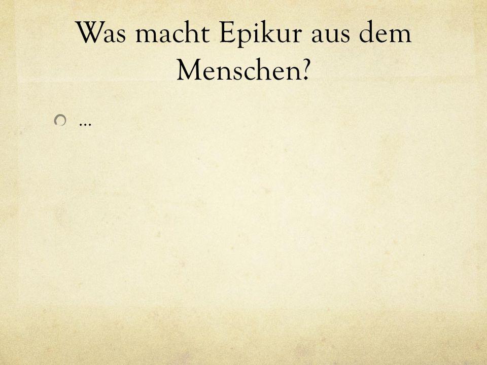 Was macht Epikur aus dem Menschen? …