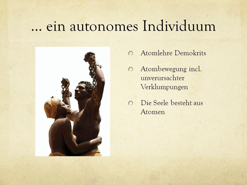 … ein autonomes Individuum Atomlehre Demokrits Atombewegung incl. unverursachter Verklumpungen Die Seele besteht aus Atomen