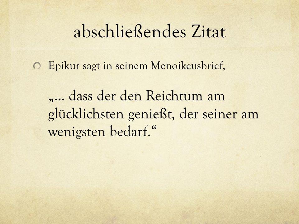 """abschließendes Zitat Epikur sagt in seinem Menoikeusbrief, """"… dass der den Reichtum am glücklichsten genießt, der seiner am wenigsten bedarf."""""""