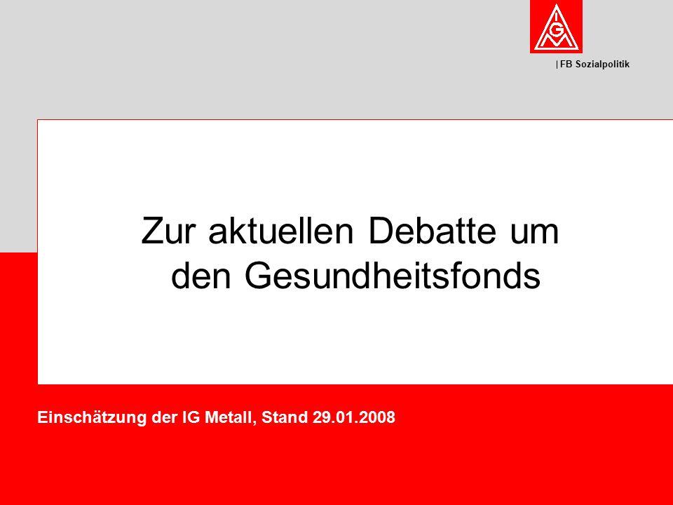 FB Sozialpolitik Zur aktuellen Debatte um den Gesundheitsfonds Einschätzung der IG Metall, Stand 29.01.2008