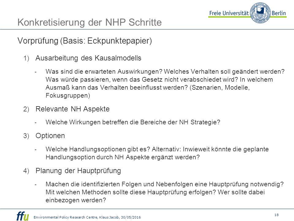 18 Environmental Policy Research Centre, Klaus Jacob, 30/05/2016 Konkretisierung der NHP Schritte Vorprüfung (Basis: Eckpunktepapier) 1) Ausarbeitung des Kausalmodells - Was sind die erwarteten Auswirkungen.