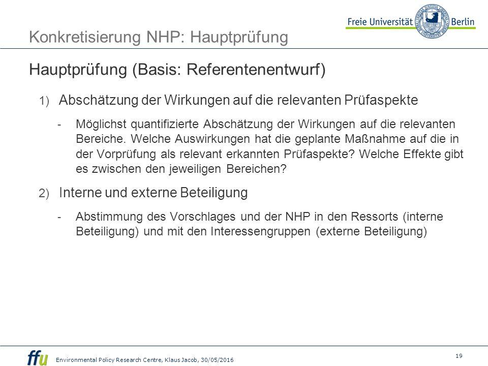 19 Environmental Policy Research Centre, Klaus Jacob, 30/05/2016 Konkretisierung NHP: Hauptprüfung Hauptprüfung (Basis: Referentenentwurf) 1) Abschätzung der Wirkungen auf die relevanten Prüfaspekte - Möglichst quantifizierte Abschätzung der Wirkungen auf die relevanten Bereiche.