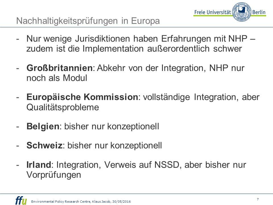 7 Environmental Policy Research Centre, Klaus Jacob, 30/05/2016 Nachhaltigkeitsprüfungen in Europa -Nur wenige Jurisdiktionen haben Erfahrungen mit NHP – zudem ist die Implementation außerordentlich schwer -Großbritannien: Abkehr von der Integration, NHP nur noch als Modul -Europäische Kommission: vollständige Integration, aber Qualitätsprobleme -Belgien: bisher nur konzeptionell -Schweiz: bisher nur konzeptionell -Irland: Integration, Verweis auf NSSD, aber bisher nur Vorprüfungen