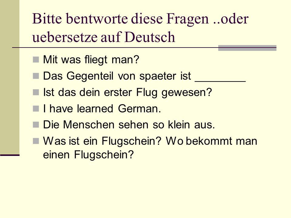 Bitte bentworte diese Fragen..oder uebersetze auf Deutsch Mit was fliegt man.
