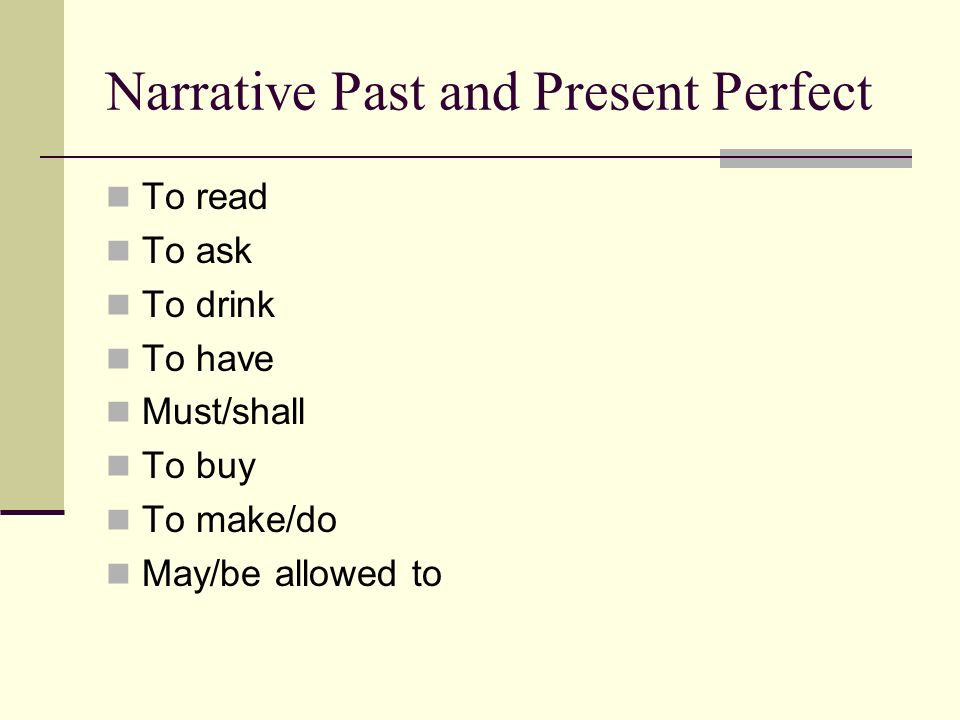 Narrative Past and Present Perfect To read To ask To drink To have Must/shall To buy To make/do May/be allowed to