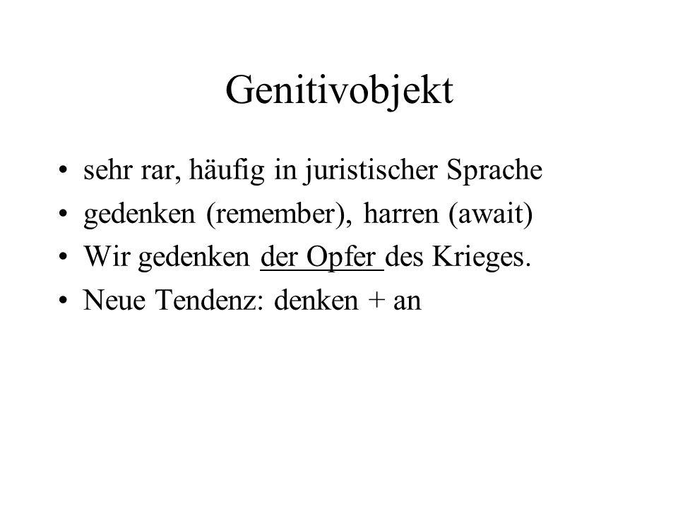 Genitivobjekt sehr rar, häufig in juristischer Sprache gedenken (remember), harren (await) Wir gedenken der Opfer des Krieges.