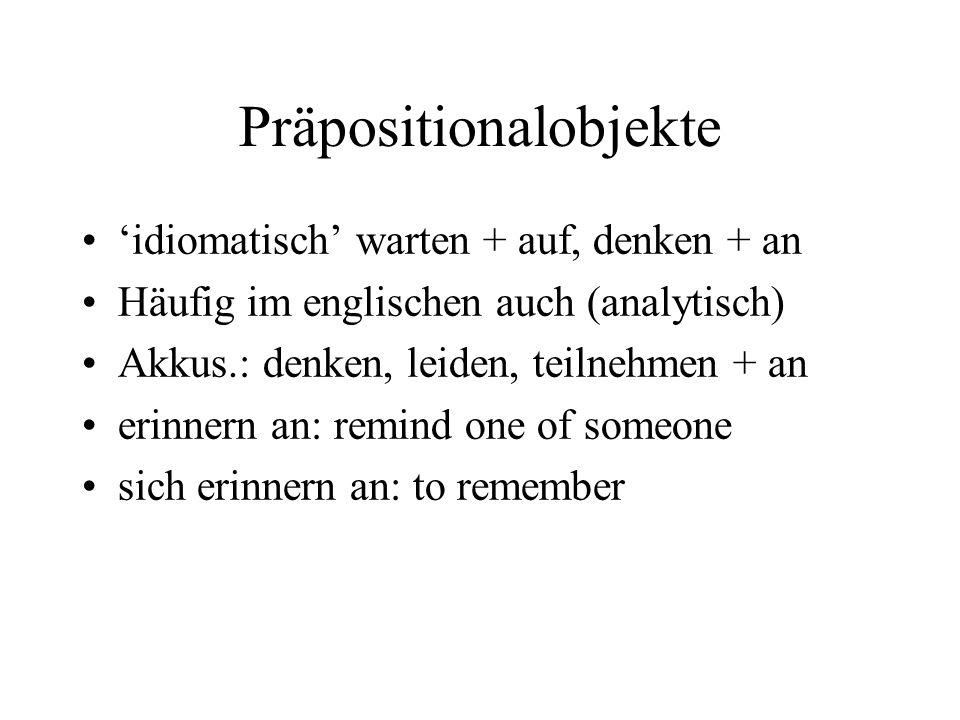 Präpositionalobjekte 'idiomatisch' warten + auf, denken + an Häufig im englischen auch (analytisch) Akkus.: denken, leiden, teilnehmen + an erinnern an: remind one of someone sich erinnern an: to remember