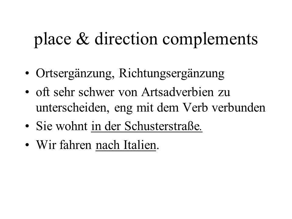 place & direction complements Ortsergänzung, Richtungsergänzung oft sehr schwer von Artsadverbien zu unterscheiden, eng mit dem Verb verbunden Sie wohnt in der Schusterstraße.