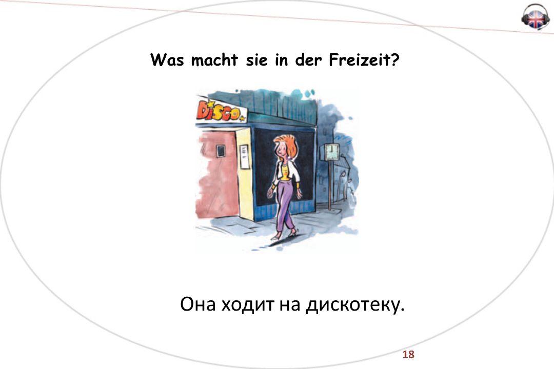 18 Was macht sie in der Freizeit Она ходит на дискотеку.