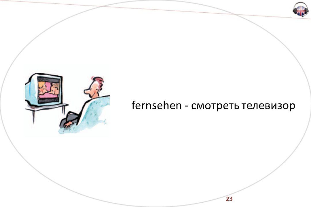 23 fernsehen - смотреть телевизор