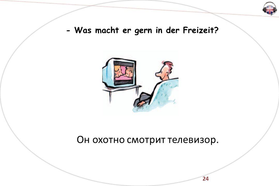24 - Was macht er gern in der Freizeit Он охотно смотрит телевизор.