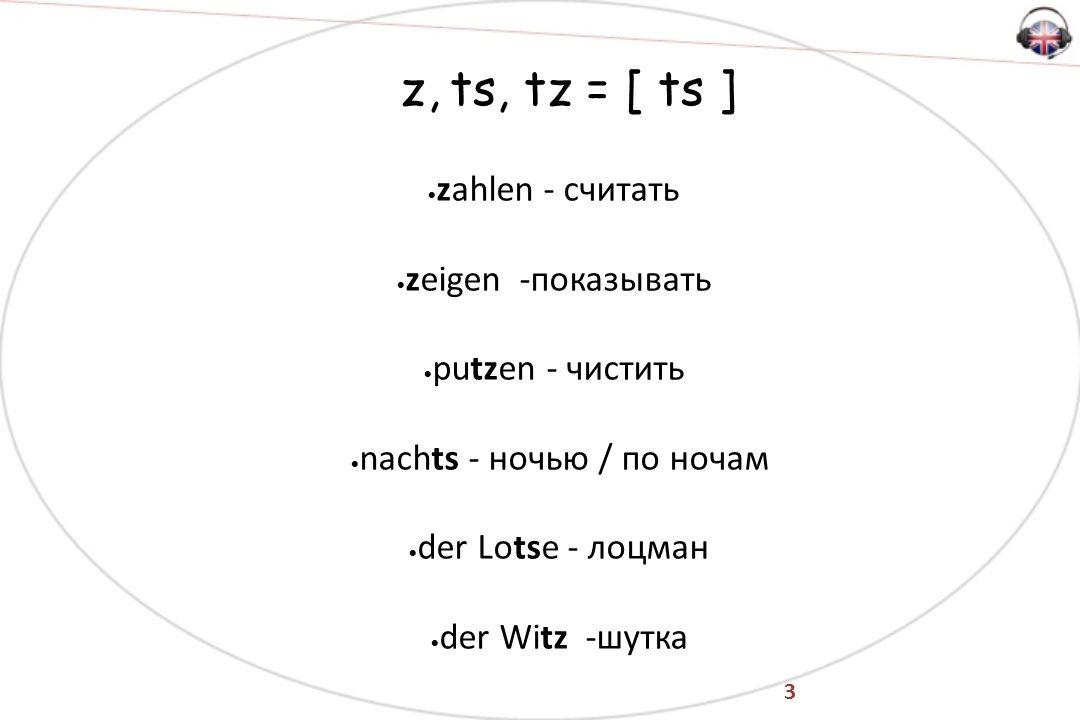 3 z, ts, tz = [ ts ]  zahlen - считать  zeigen -показывать  putzen - чистить  nachts - ночью / по ночам  der Lotse - лоцман  der Witz -шутка