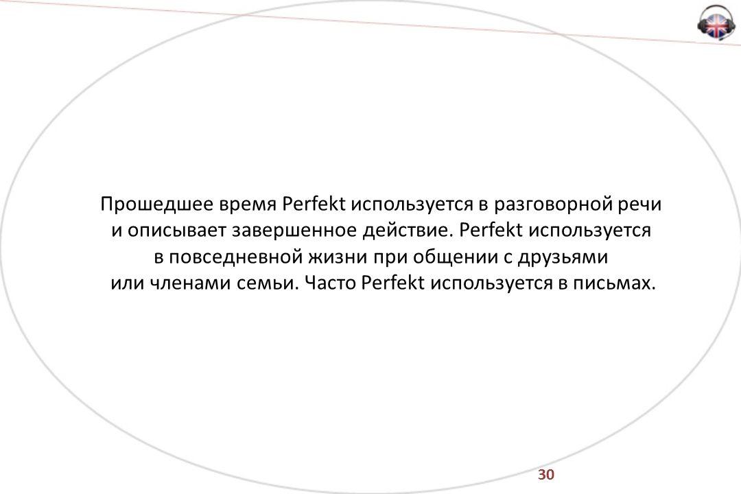 30 Прошедшее время Perfekt используется в разговорной речи и описывает завершенное действие.