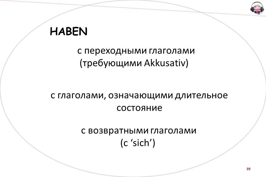 39 HABEN с переходными глаголами (требующими Akkusativ) с глаголами, означающими длительное состояние с возвратными глаголами (с 'sich')