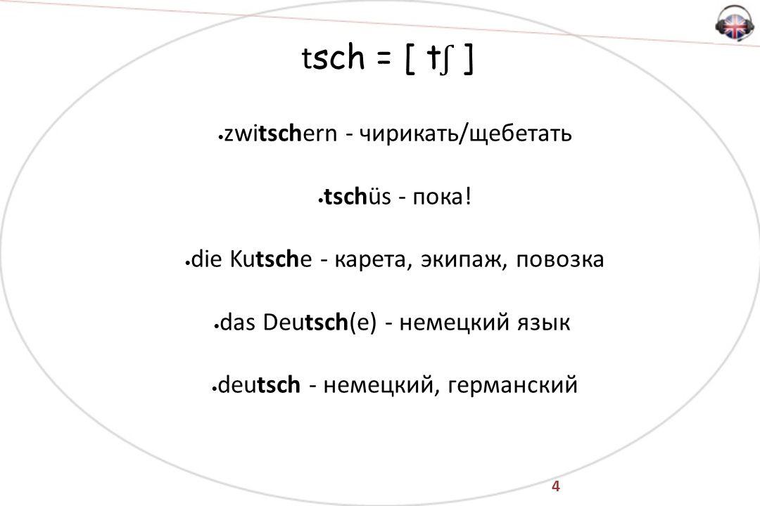 4 t sch = [ t ʃ ]  zwitschern - чирикать/щебетать  tschüs - пока.