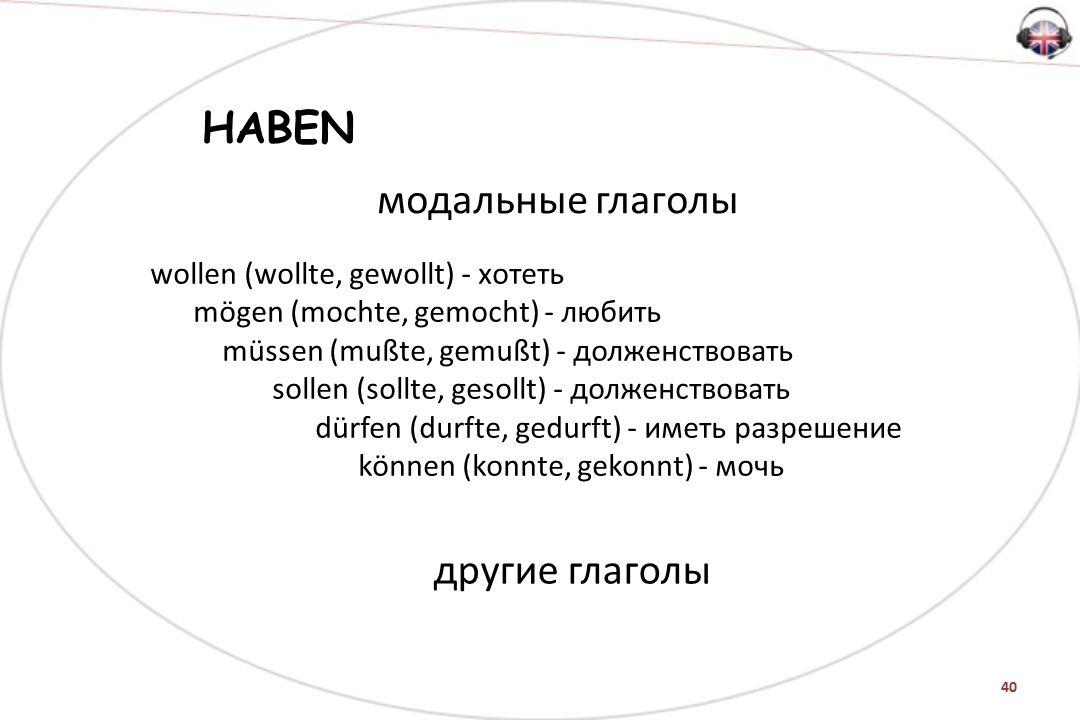 40 модальные глаголы HABEN wollen (wollte, gewollt) - хотеть mögen (mochte, gemocht) - любить müssen (mußte, gemußt) - долженствовать sollen (sollte, gesollt) - долженствовать dürfen (durfte, gedurft) - иметь разрешение können (konnte, gekonnt) - мочь другие глаголы