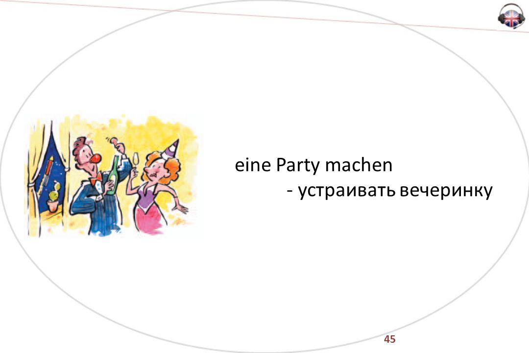 45 eine Party machen - устраивать вечеринку