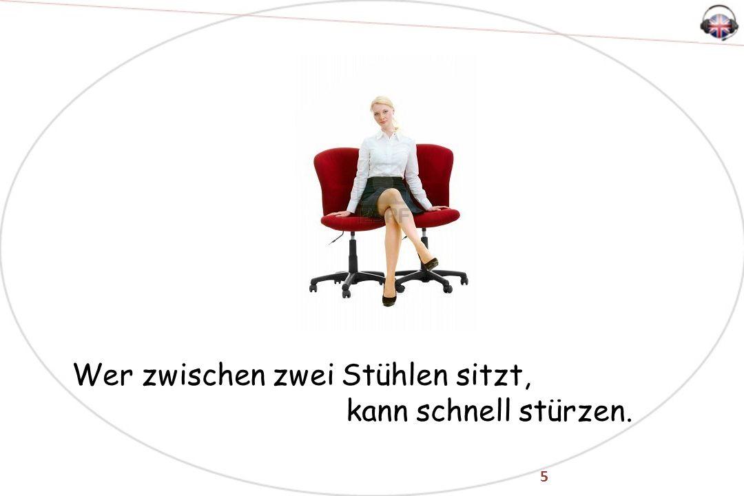 5 Wer zwischen zwei Stühlen sitzt, kann schnell stürzen.