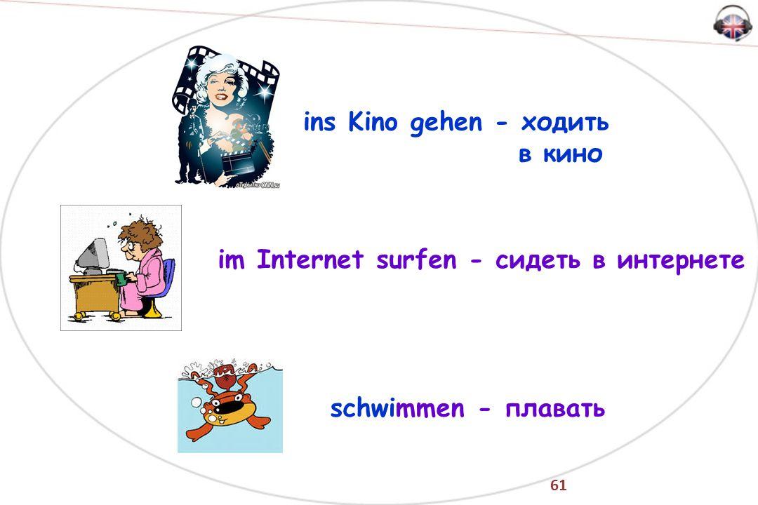 61 ins Kino gehen - ходить в кино im Internet surfen - сидеть в интернете schwimmen - плавать