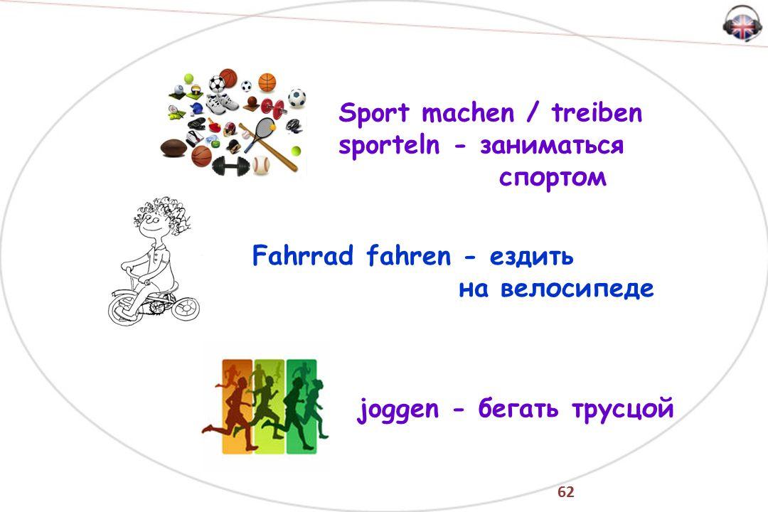 62 Sport machen / treiben sporteln - заниматься спортом joggen - бегать трусцой Fahrrad fahren - ездить на велосипеде