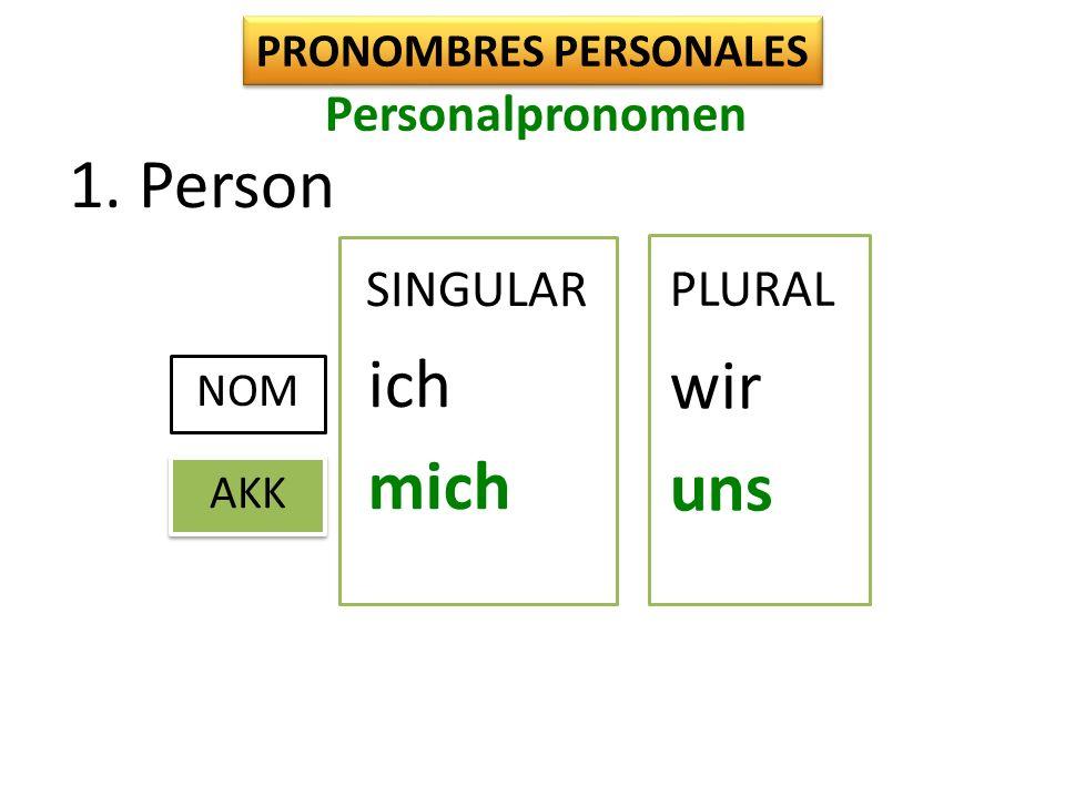 1. Person PRONOMBRES PERSONALES SINGULAR NOM ich wir AKK mich uns PLURAL Personalpronomen