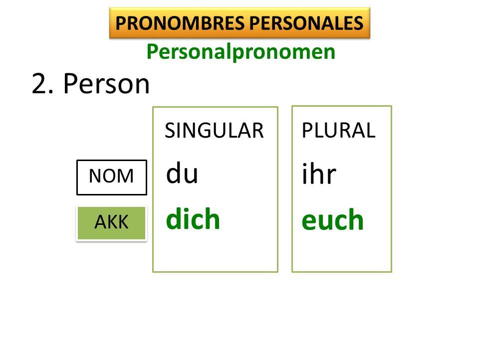 2. Person PRONOMBRES PERSONALES SINGULAR NOM du ihr AKK dich euch PLURAL Personalpronomen