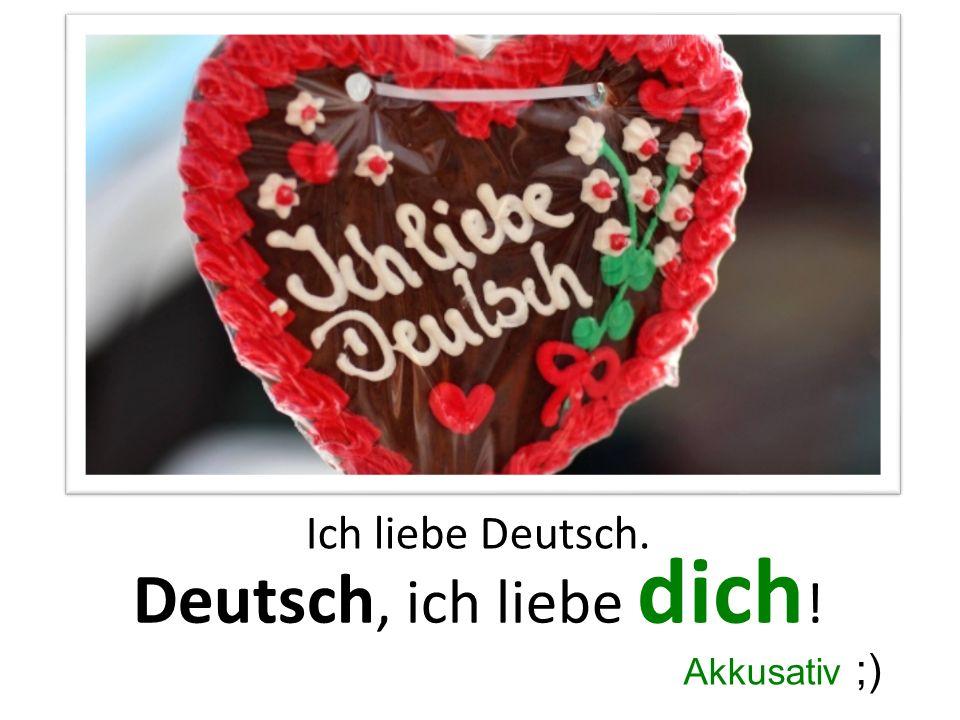 Ich liebe Deutsch. Deutsch, ich liebe dich ! Akkusativ ;)