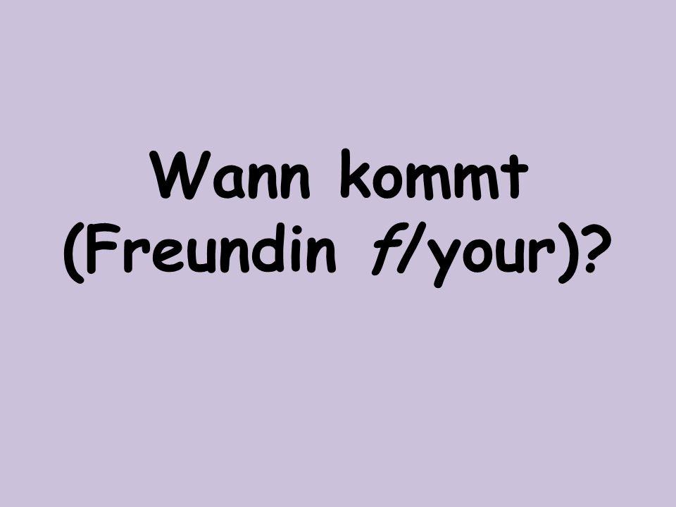 Wann kommt (Freundin f/your)?