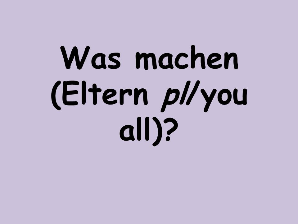 Was machen (Eltern pl/you all)?