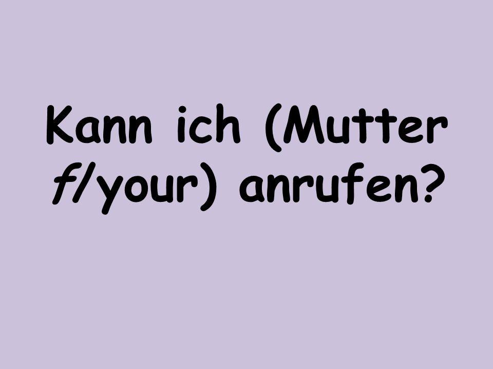 Kann ich (Mutter f/your) anrufen
