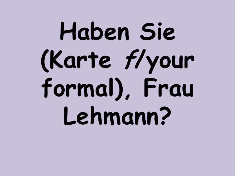 Haben Sie (Karte f/your formal), Frau Lehmann?