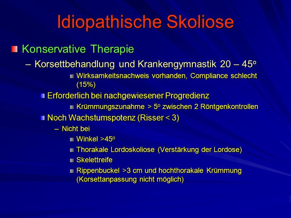 Idiopathische Skoliose Konservative Therapie –Korsettbehandlung und Krankengymnastik 20 – 45 o Wirksamkeitsnachweis vorhanden, Compliance schlecht (15%) Erforderlich bei nachgewiesener Progredienz Krümmungszunahme > 5 o zwischen 2 Röntgenkontrollen Noch Wachstumspotenz (Risser < 3) –Nicht bei Winkel >45 o Thorakale Lordoskoliose (Verstärkung der Lordose) Skelettreife Rippenbuckel >3 cm und hochthorakale Krümmung (Korsettanpassung nicht möglich)