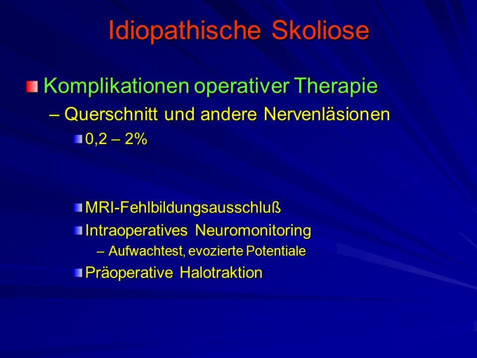 Idiopathische Skoliose Komplikationen operativer Therapie –Querschnitt und andere Nervenläsionen 0,2 – 2% MRI-Fehlbildungsausschluß Intraoperatives Neuromonitoring –Aufwachtest, evozierte Potentiale Präoperative Halotraktion