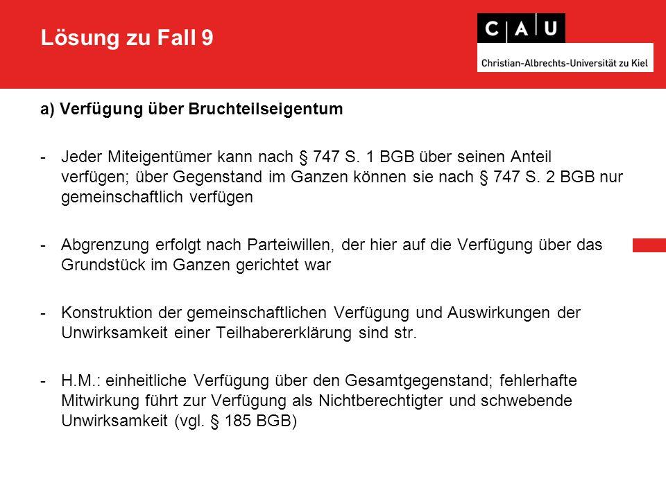 Lösung zu Fall 9 a) Verfügung über Bruchteilseigentum -Jeder Miteigentümer kann nach § 747 S. 1 BGB über seinen Anteil verfügen; über Gegenstand im Ga