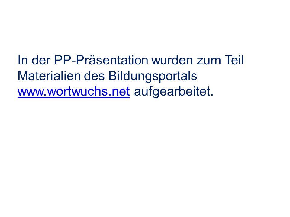 In der PP-Präsentation wurden zum Teil Materialien des Bildungsportals www.wortwuchs.net aufgearbeitet.
