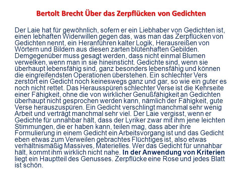 Bertolt Brecht Über das Zerpflücken von Gedichten Der Laie hat für gewöhnlich, sofern er ein Liebhaber von Gedichten ist, einen lebhaften Widerwillen gegen das, was man das Zerpflücken von Gedichten nennt, ein Heranführen kalter Logik, Herausreißen von Wörtern und Bildern aus diesen zarten blütenhaften Gebilden.