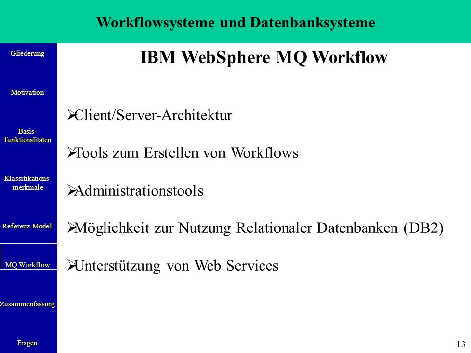 Workflowsysteme und Datenbanksysteme Gliederung Motivation Basis- funktionalitäten Klassifikations- merkmale Referenz-Modell MQ Workflow Zusammenfassung Fragen 13 IBM WebSphere MQ Workflow  Client/Server-Architektur  Tools zum Erstellen von Workflows  Administrationstools  Möglichkeit zur Nutzung Relationaler Datenbanken (DB2)  Unterstützung von Web Services