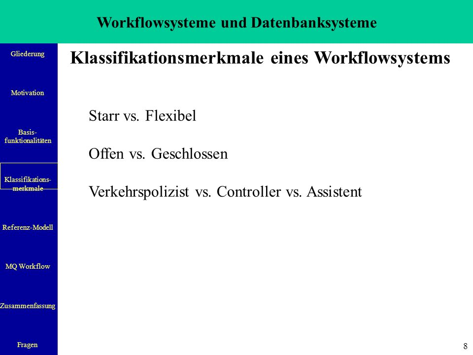 Workflowsysteme und Datenbanksysteme Gliederung Motivation Basis- funktionalitäten Klassifikations- merkmale Referenz-Modell MQ Workflow Zusammenfassung Fragen 8 Klassifikationsmerkmale eines Workflowsystems Starr vs.