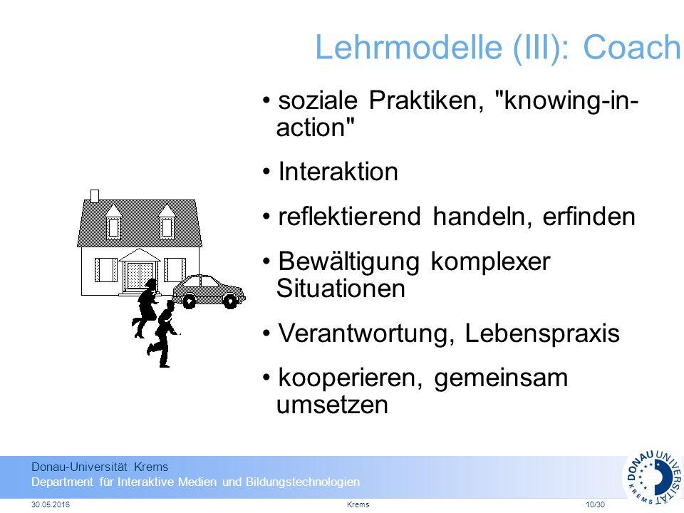 Donau-Universität Krems Department für Interaktive Medien und Bildungstechnologien 30.05.2016Krems10/30 Lehrmodelle (III): Coach soziale Praktiken, knowing-in- action Interaktion reflektierend handeln, erfinden Bewältigung komplexer Situationen Verantwortung, Lebenspraxis kooperieren, gemeinsam umsetzen